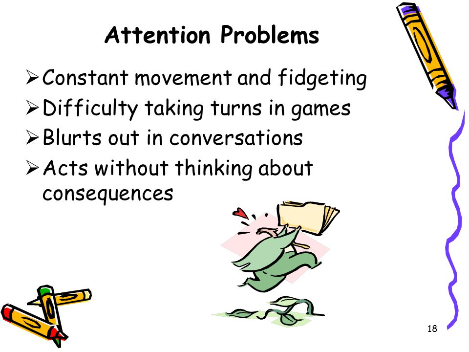 Attention Problems Constant movement and fidgeting