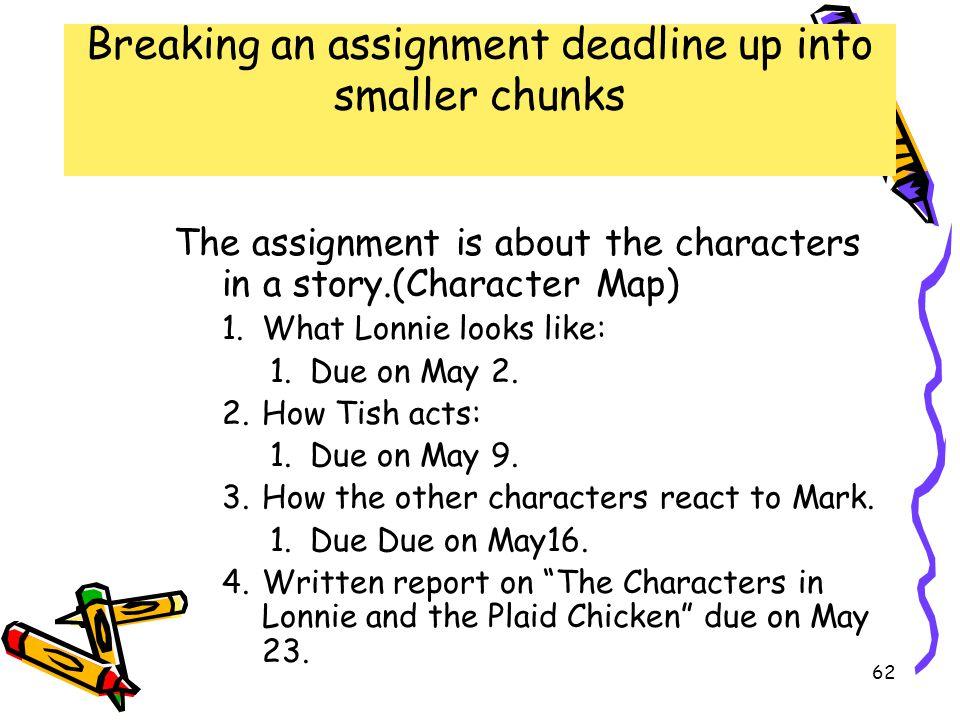 Break assignment deadlines up into smaller chunks Break assignment deadlines up into smaller chunks Breaking an assignment deadline up into smaller chunks