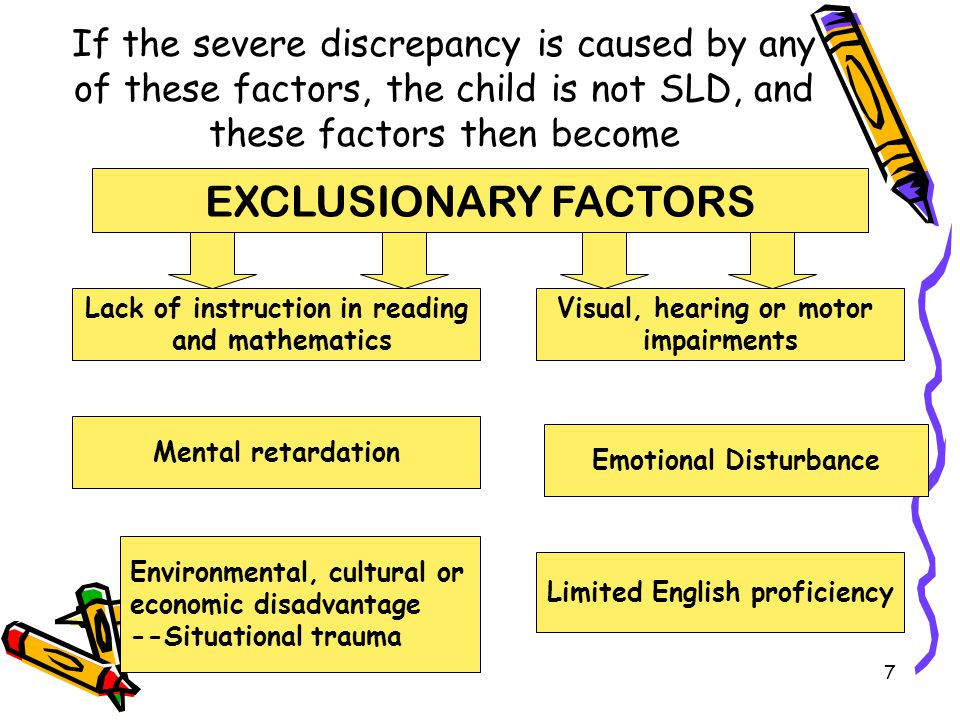If the severe discrepancy is caused by any of these factors, the child is not SLD, and these factors then become