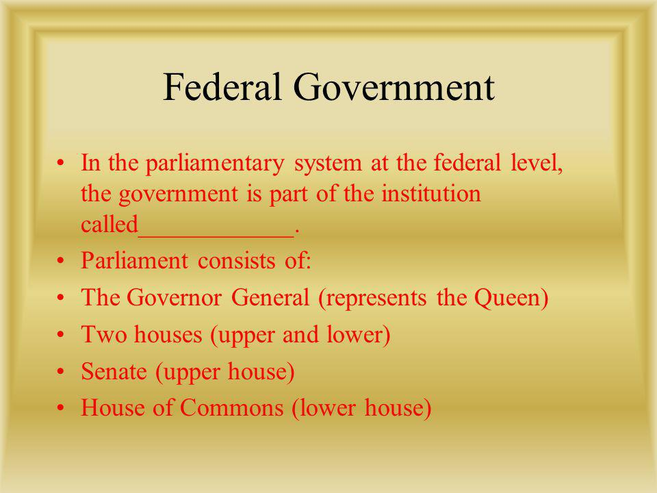 Federal Government In the parliamentary system at the federal level, the government is part of the institution called____________.