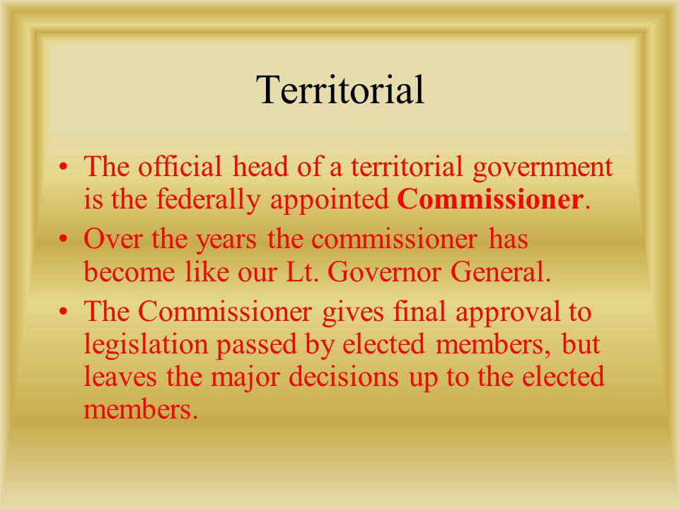 Territorial The official head of a territorial government is the federally appointed Commissioner.