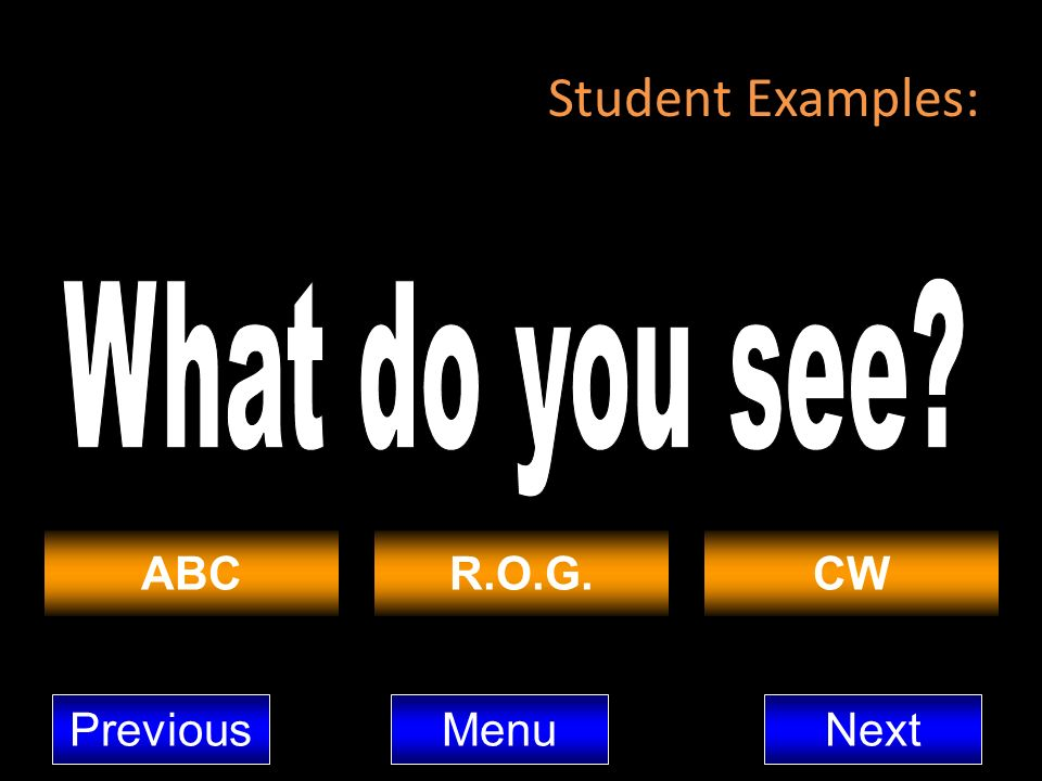 Student Examples: What do you see ABC R.O.G. CW Previous Menu Next
