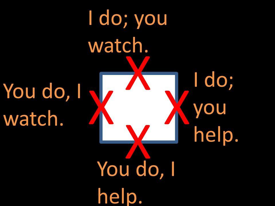 X X X X I do; you watch. I do; you help. You do, I watch.