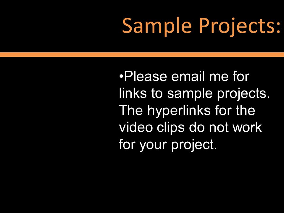 Sample Projects: Please email me for links to sample projects. The hyperlinks for the video clips do not work for your project.