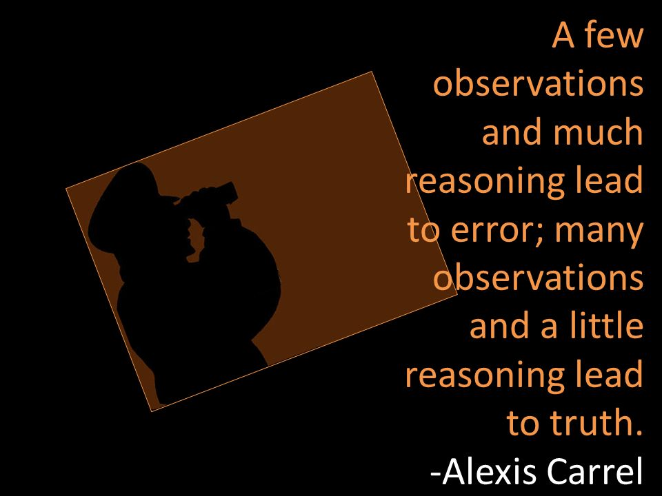 A few observations and much reasoning lead to error; many observations and a little reasoning lead to truth. -Alexis Carrel