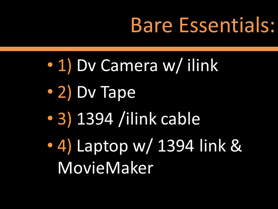 Bare Essentials: 1) Dv Camera w/ ilink 2) Dv Tape 3) 1394 /ilink cable