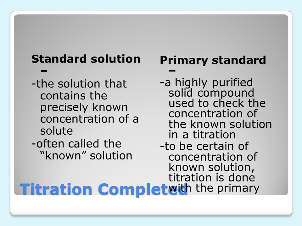 Standard solution – -the solution that contains the precisely known concentration of a solute -often called the known solution