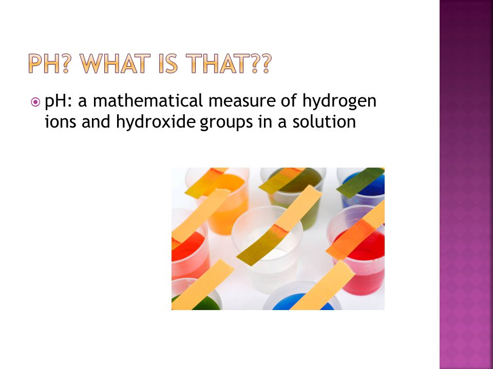 pH What is that pH: a mathematical measure of hydrogen ions and hydroxide groups in a solution