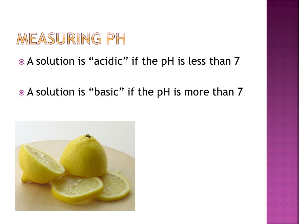 Measuring pH A solution is acidic if the pH is less than 7