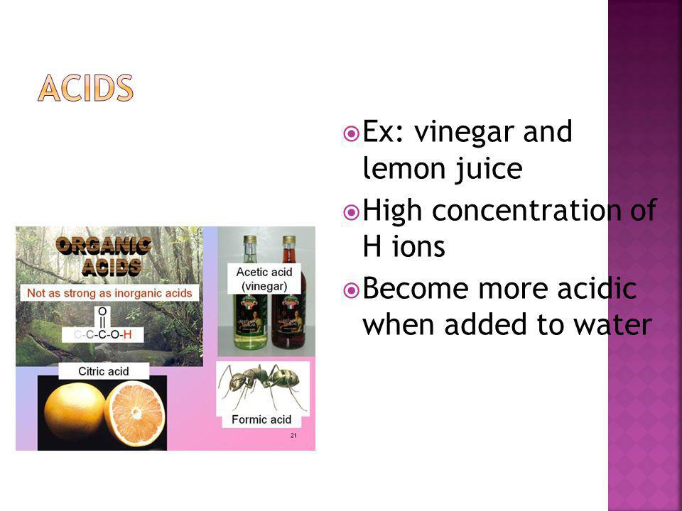 Acids Ex: vinegar and lemon juice High concentration of H ions