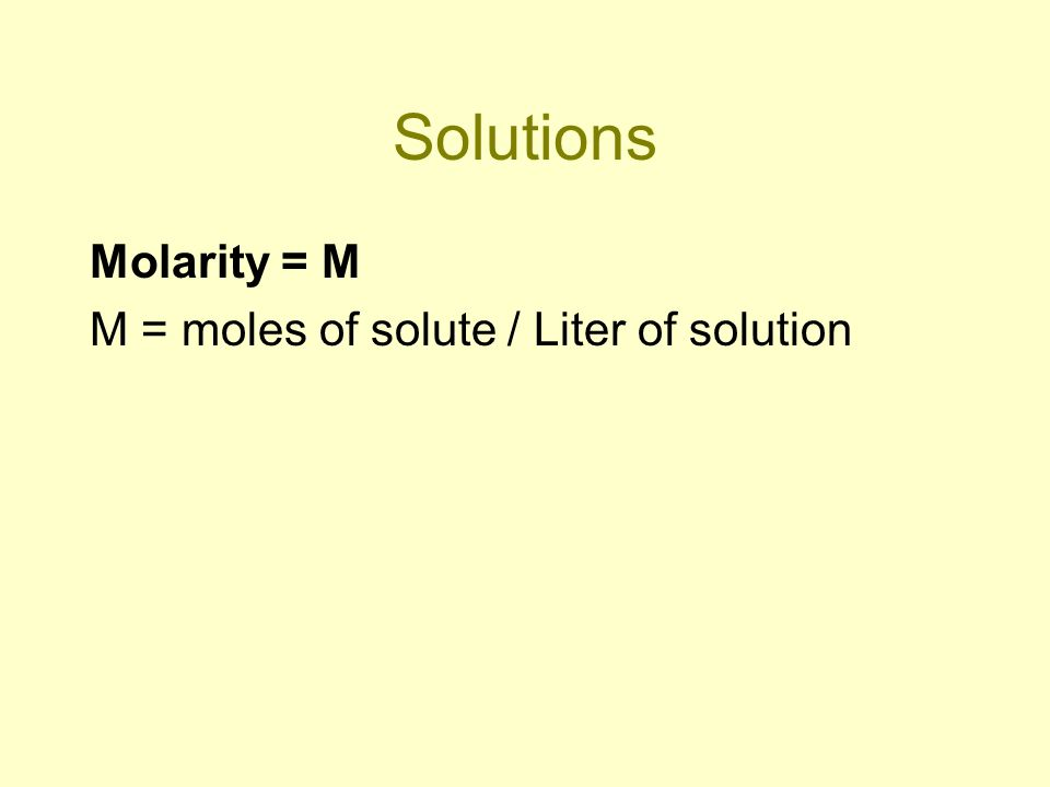 Solutions Molarity = M M = moles of solute / Liter of solution
