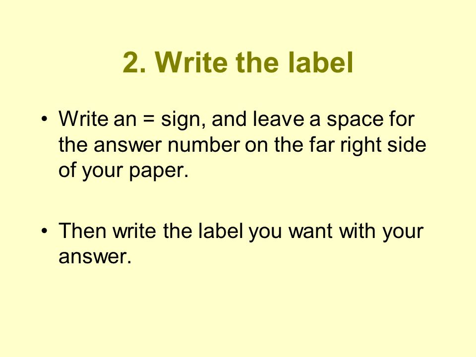 2. Write the label Write an = sign, and leave a space for the answer number on the far right side of your paper.