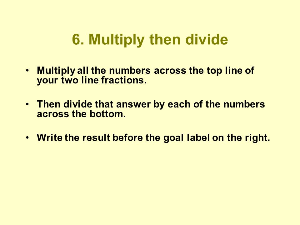 6. Multiply then divide Multiply all the numbers across the top line of your two line fractions.