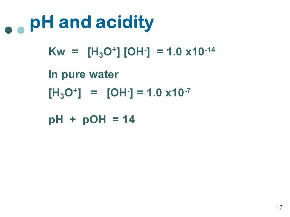 pH and acidity Kw = [H3O+] [OH-] = 1.0 x10-14 In pure water