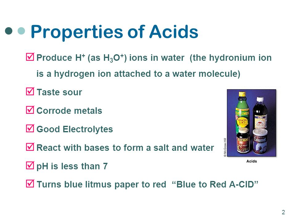 Properties of Acids Produce H+ (as H3O+) ions in water (the hydronium ion is a hydrogen ion attached to a water molecule)