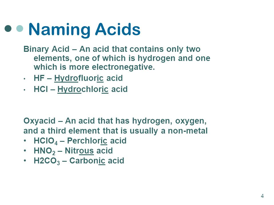 Naming Acids Binary Acid – An acid that contains only two elements, one of which is hydrogen and one which is more electronegative.
