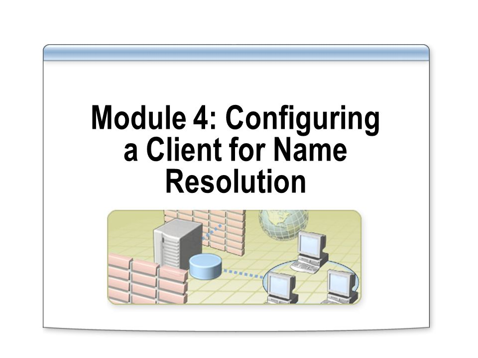 Module 4: Configuring a Client for Name Resolution