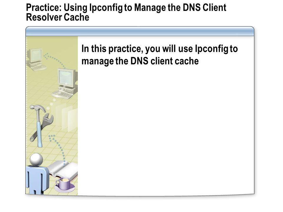Practice: Using Ipconfig to Manage the DNS Client Resolver Cache
