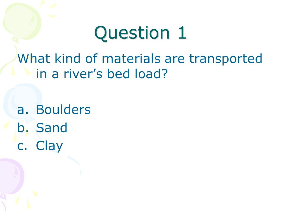 Question 1 What kind of materials are transported in a river's bed load Boulders Sand Clay