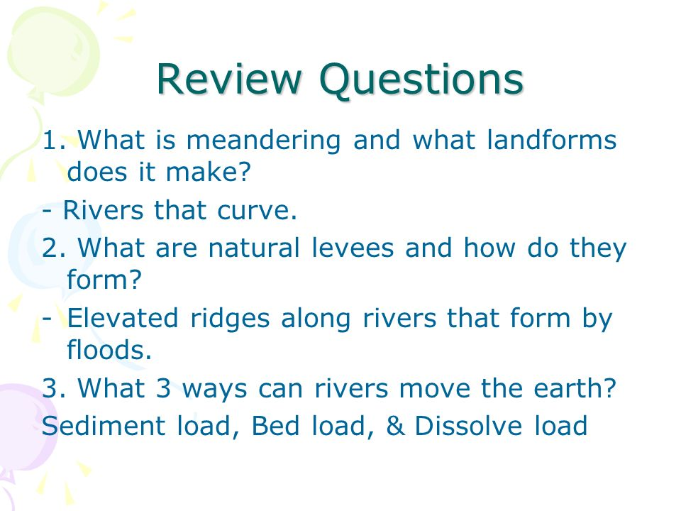 Review Questions 1. What is meandering and what landforms does it make - Rivers that curve. 2. What are natural levees and how do they form