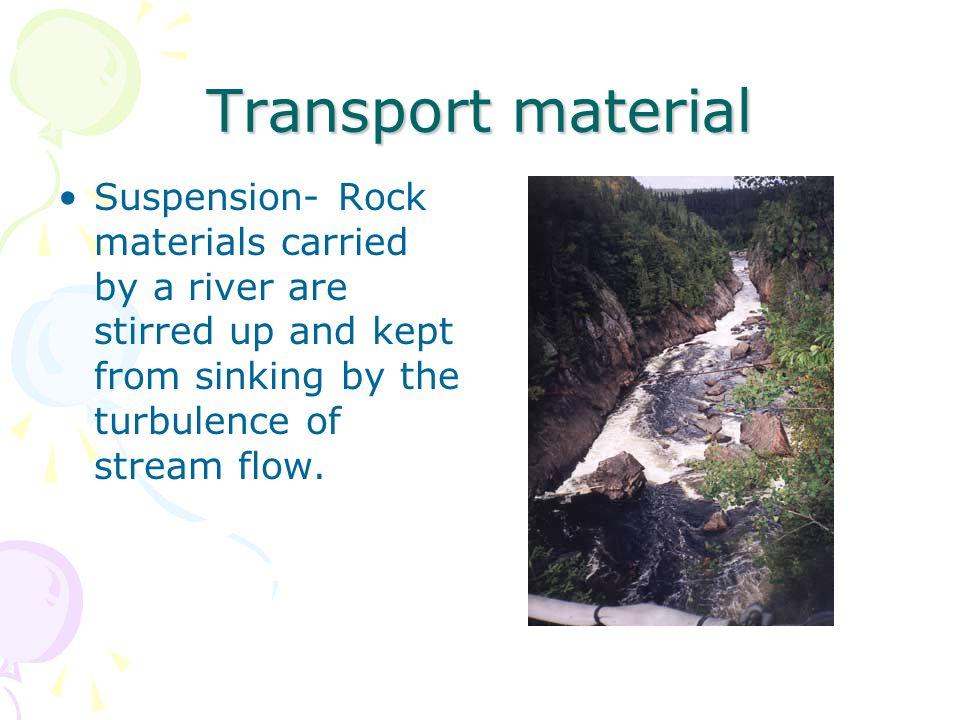 Transport material Suspension- Rock materials carried by a river are stirred up and kept from sinking by the turbulence of stream flow.
