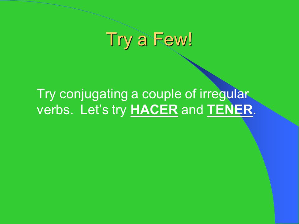 Try a Few! Try conjugating a couple of irregular verbs. Let's try HACER and TENER.