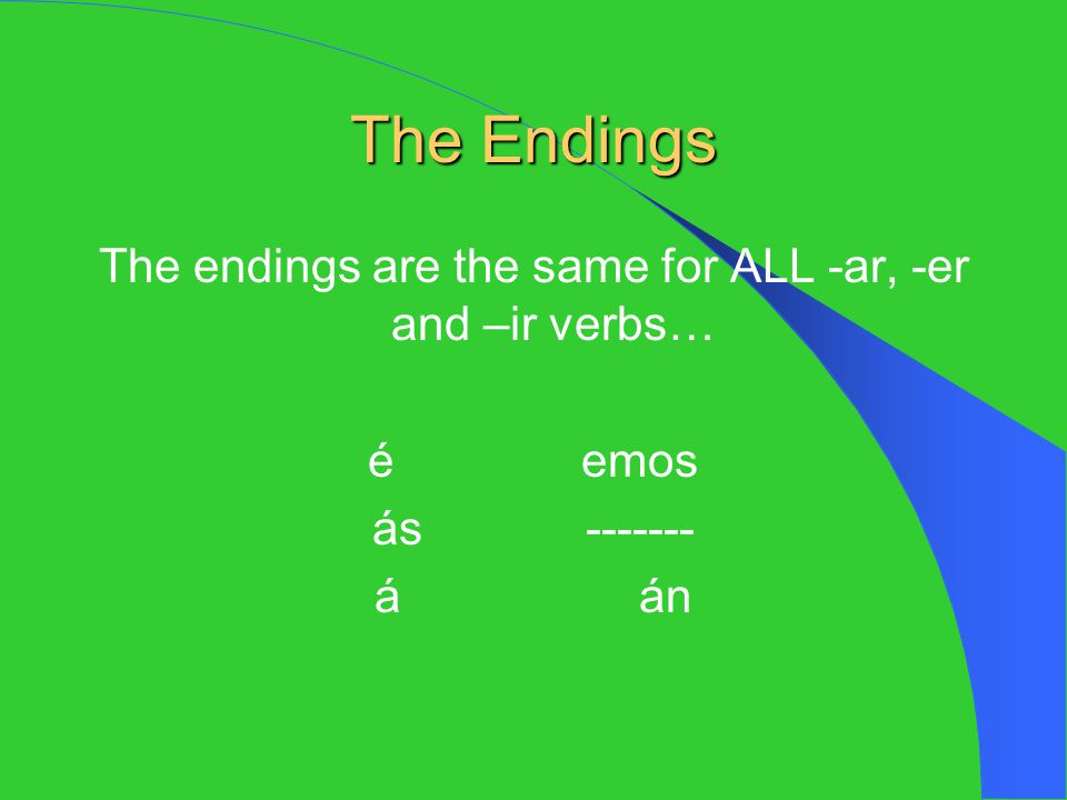 The endings are the same for ALL -ar, -er and –ir verbs…