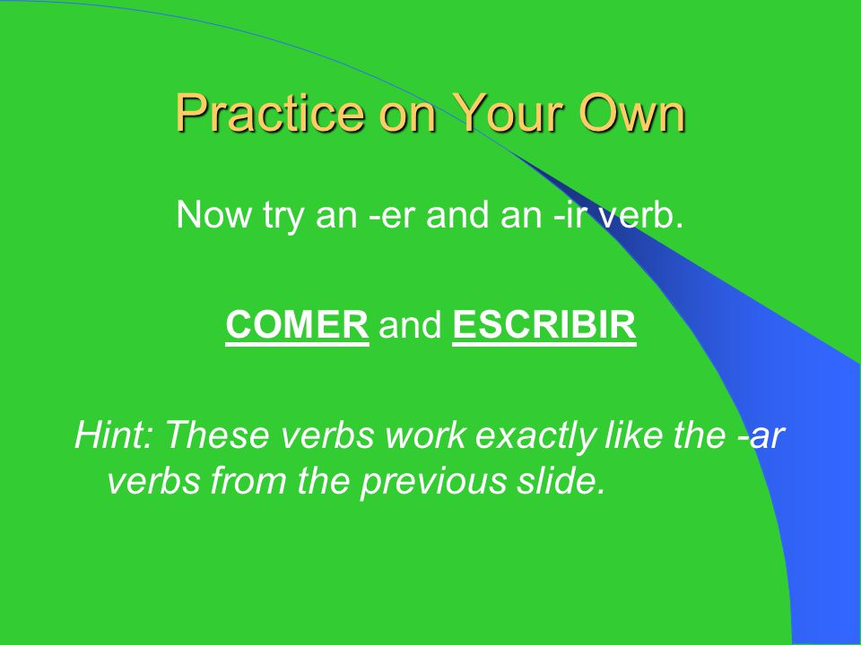 Now try an -er and an -ir verb.