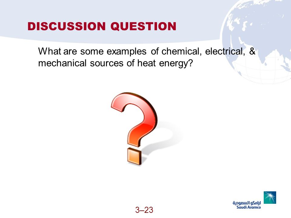 DISCUSSION QUESTION What are some examples of chemical, electrical, & mechanical sources of heat energy