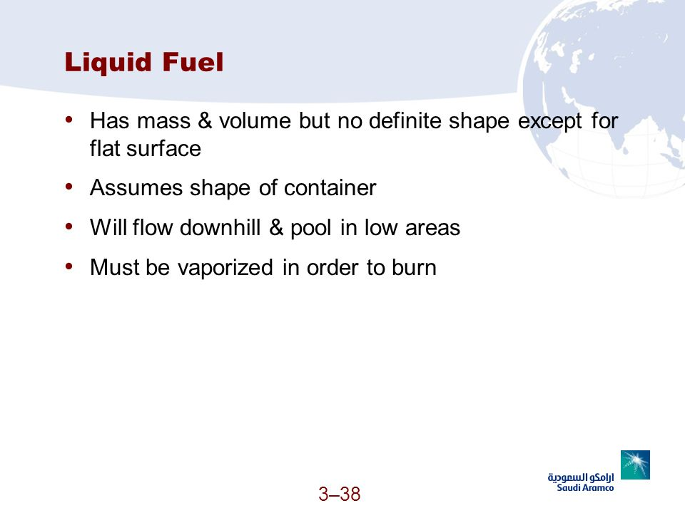 Liquid Fuel Has mass & volume but no definite shape except for flat surface. Assumes shape of container.