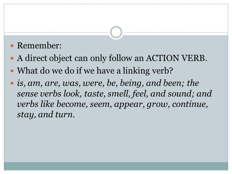 Remember: A direct object can only follow an ACTION VERB. What do we do if we have a linking verb