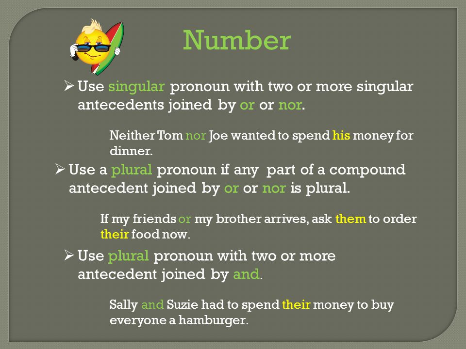 Number Use singular pronoun with two or more singular antecedents joined by or or nor. Neither Tom nor Joe wanted to spend his money for dinner.
