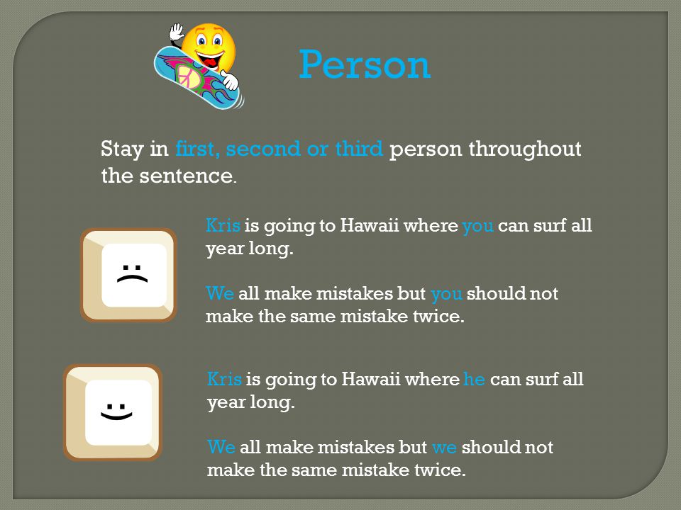 Person Stay in first, second or third person throughout the sentence.