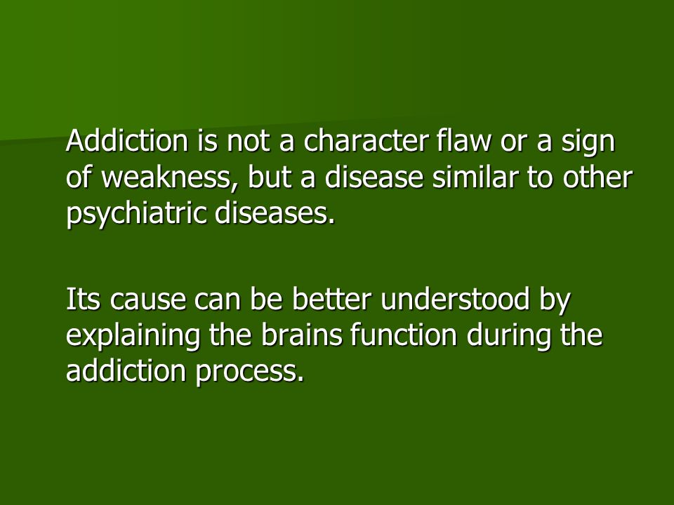 Addiction is not a character flaw or a sign of weakness, but a disease similar to other psychiatric diseases.