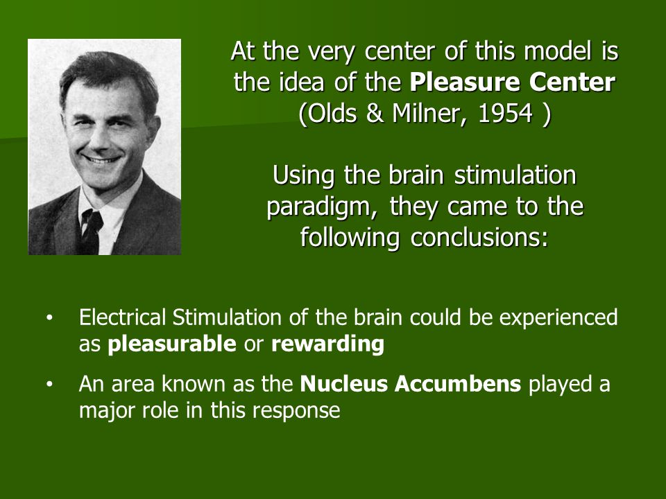 At the very center of this model is the idea of the Pleasure Center (Olds & Milner, 1954 ) Using the brain stimulation paradigm, they came to the following conclusions: