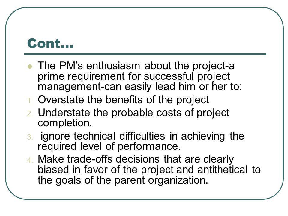 Cont… The PM's enthusiasm about the project-a prime requirement for successful project management-can easily lead him or her to: