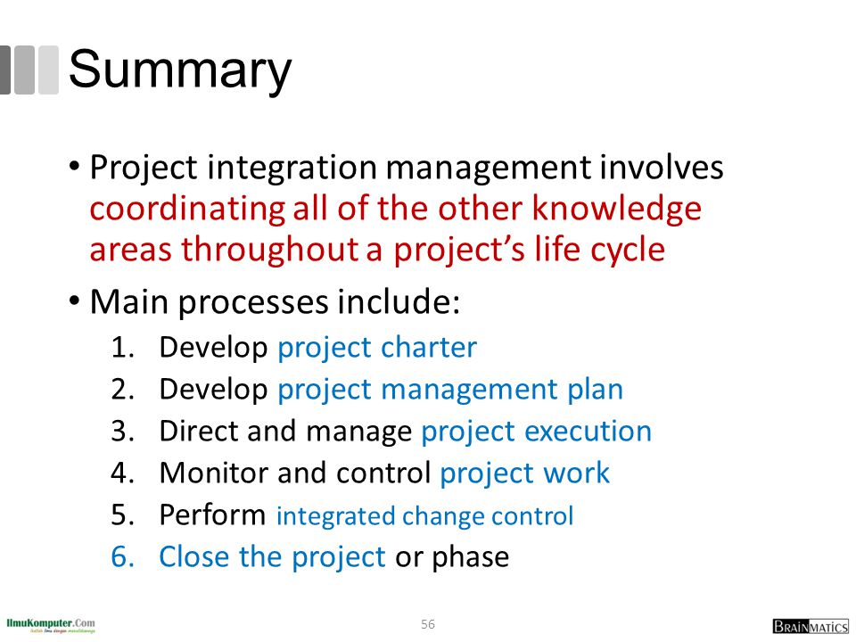 Summary Project integration management involves coordinating all of the other knowledge areas throughout a project's life cycle.