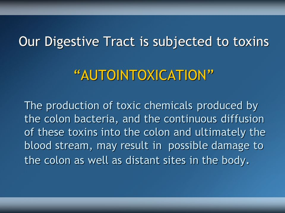 Our Digestive Tract is subjected to toxins AUTOINTOXICATION