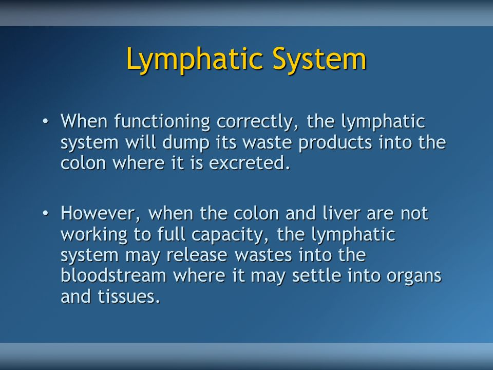 Lymphatic System When functioning correctly, the lymphatic system will dump its waste products into the colon where it is excreted.
