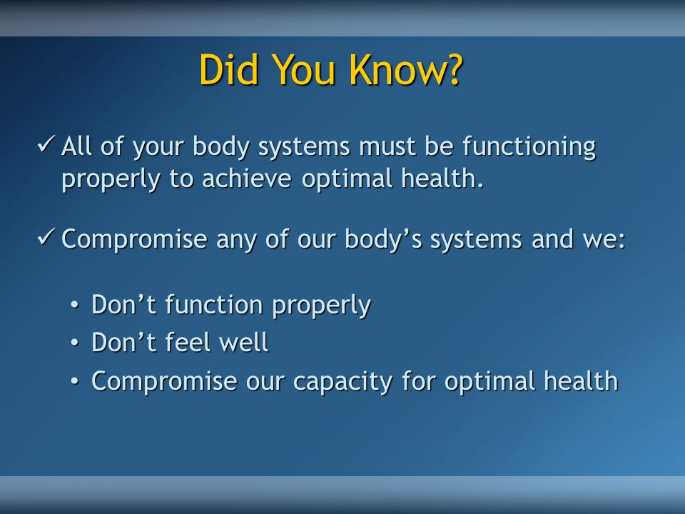 Did You Know All of your body systems must be functioning properly to achieve optimal health. Compromise any of our body's systems and we: