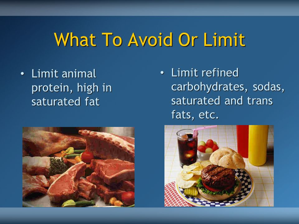 What To Avoid Or Limit Limit animal protein, high in saturated fat.