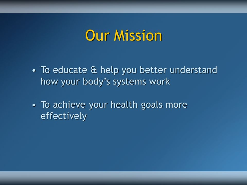 Our Mission To educate & help you better understand how your body's systems work.