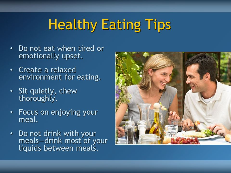 Healthy Eating Tips Do not eat when tired or emotionally upset.