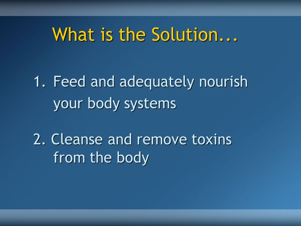 What is the Solution... Feed and adequately nourish your body systems
