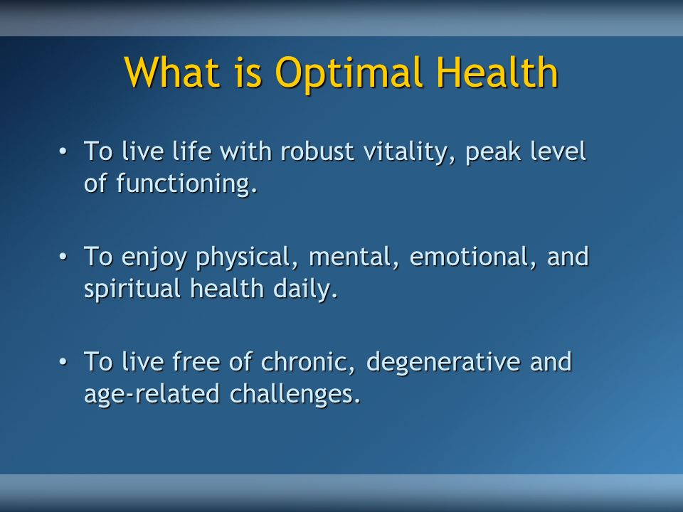 What is Optimal Health To live life with robust vitality, peak level of functioning.