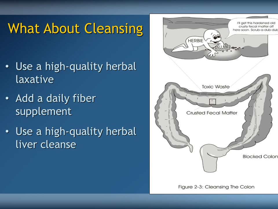 What About Cleansing Use a high-quality herbal laxative