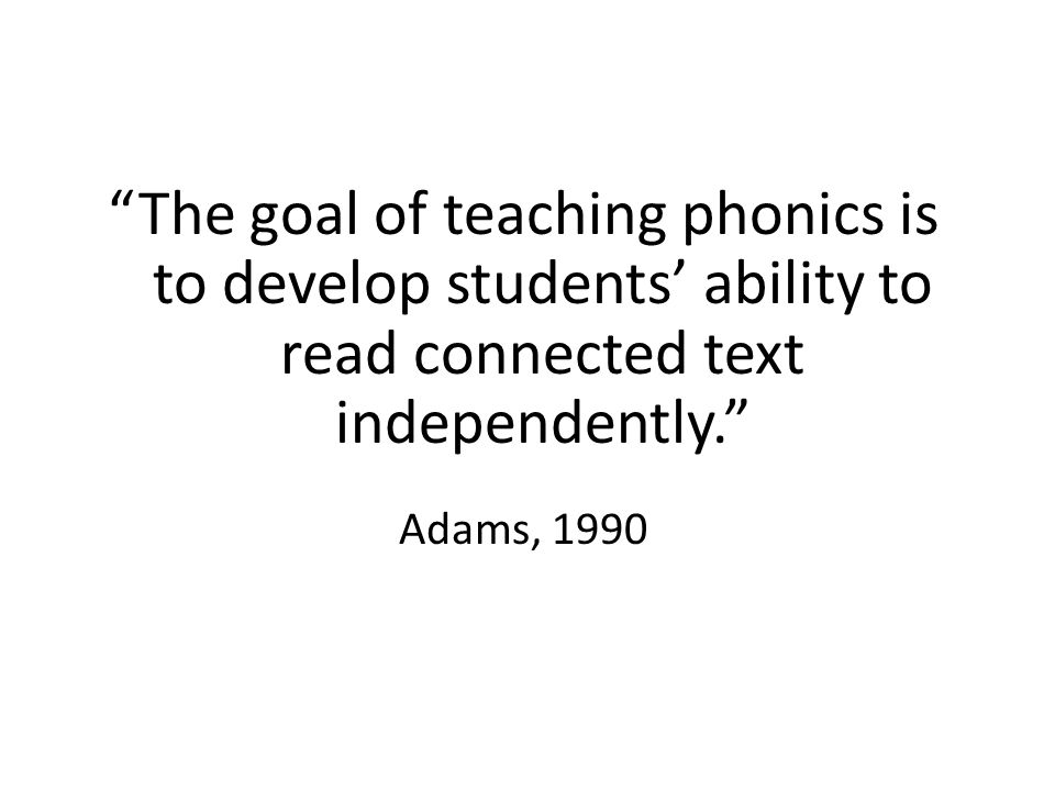 The goal of teaching phonics is to develop students' ability to read connected text independently.