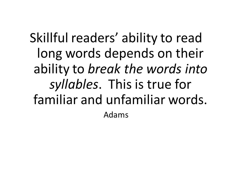 Skillful readers' ability to read long words depends on their ability to break the words into syllables. This is true for familiar and unfamiliar words.