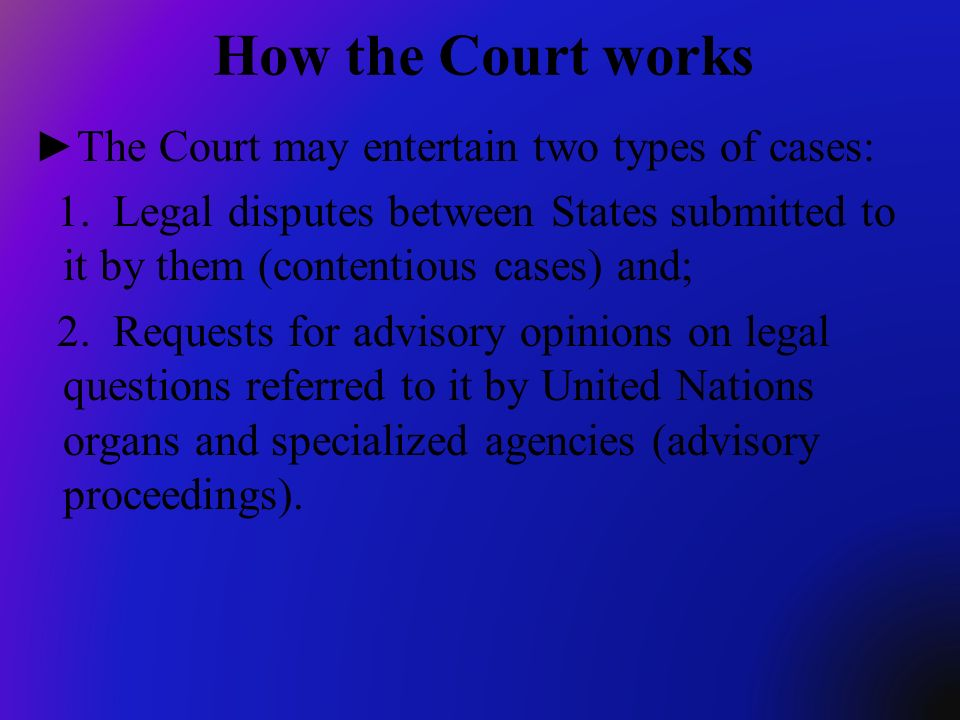 How the Court works The Court may entertain two types of cases:
