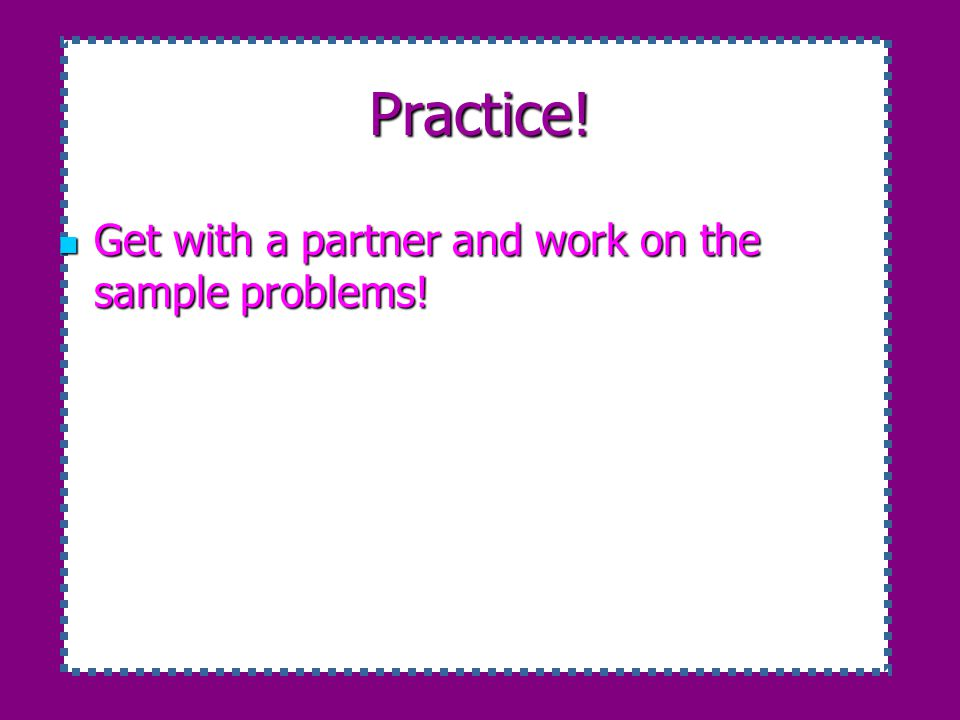 Practice! Get with a partner and work on the sample problems!